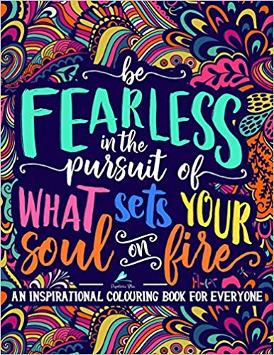 An Inspirational Colouring Book For Everyone  Be Fearless In The Pursuit Of What Sets Your Soul On Fire Paperback
